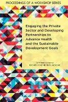 Engaging the Private Sector and Developing Partnerships to Advance Health and the Sustainable Development Goals: Proceedings of a Workshop Series (Paperback)