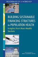 Building Sustainable Financing Structures for Population Health: Insights from Non-Health Sectors: Proceedings of a Workshop (Paperback)