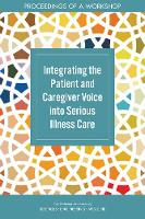 Integrating the Patient and Caregiver Voice into Serious Illness Care: Proceedings of a Workshop (Paperback)