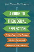 A Guide to Theological Reflection: A Fresh Approach for Practical Ministry Courses and Theological Field Education (Paperback)