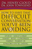 How to Have That Difficult Conversation You've Been Avoiding: With Your Spouse, Adult Child, Boss, Coworker, Best Friend, Parent, or Someone You're Dating (Paperback)