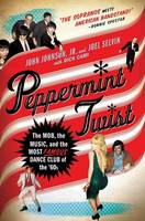 Peppermint Twist: The Mob, the Music, and the Most Famous Dance Club of the '60s (Hardback)