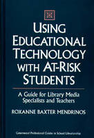 Using Educational Technology with At-Risk Students: A Guide for Library Media Specialists and Teachers (Hardback)
