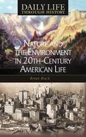 Nature and the Environment in Twentieth-Century American Life - The Greenwood Press Daily Life Through History Series: Nature and the Environment in Everyday Life (Hardback)
