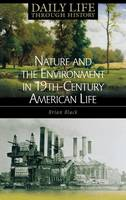 Nature and the Environment in Nineteenth-Century American Life - The Greenwood Press Daily Life Through History Series: Nature and the Environment in Everyday Life (Hardback)