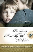 Parenting Mentally Ill Children: Faith, Caring, Support, and Surviving the System (Hardback)