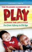 The Praeger Handbook of Play across the Life Cycle: Fun from Infancy to Old Age (Hardback)