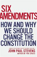 Six Amendments: How and Why We Should Change the Constitution (Hardback)