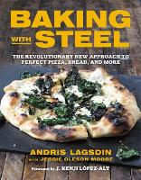 Baking with Steel: The Revolutionary New Approach to Perfect Pizza, Bread, and More (Hardback)