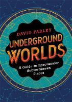 Underground Worlds: A Guide to Spectacular Subterranean Places (Hardback)