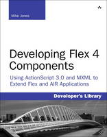 Developing Flex 4 Components: Using ActionScript and MXML to Extend Flex and AIR Applications (Paperback)