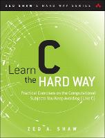 Learn C the Hard Way: Practical Exercises on the Computational Subjects You Keep Avoiding (Like C) - Zed Shaw's Hard Way Series