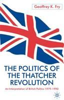 The Politics of the Thatcher Revolution: An Interpretation of British Politics 1979 - 1990 (Hardback)