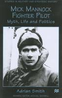 Mick Mannock, Fighter Pilot: Myth, Life and Politics - Studies in Military and Strategic History (Hardback)