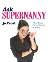 Ask Supernanny: What Every Parent Wants to Know (Hardback)