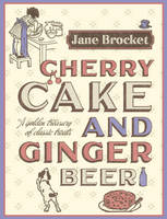 Cherry Cake and Ginger Beer: A Golden Treasury of Classic Treats (Hardback)