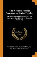 The Works of Francis Beaumont and John Fletcher: The Maids Tragedy. Philaster. a King, and No King. the Scornful Lady. the Custom of the Country (Paperback)
