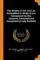 The History of Our Lord, as Exemplified in Works of Art, Commenced by Mrs. Jameson, Continued and Completed by Lady Eastlake (Paperback)