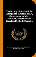 The History of Our Lord, as Exemplified in Works of Art, Commenced by Mrs. Jameson, Continued and Completed by Lady Eastlake (Hardback)