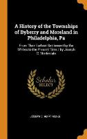 A History of the Townships of Byberry and Moreland in Philadelphia, Pa: From Their Earliest Settlement by the Whites to the Present Time / By Joseph C. Martindale (Hardback)