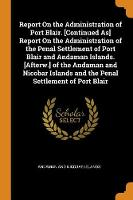 Report on the Administration of Port Blair. [continued As] Report on the Administration of the Penal Settlement of Port Blair and Andaman Islands. [afterw.] of the Andaman and Nicobar Islands and the Penal Settlement of Port Blair