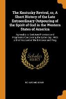The Kentucky Revival, Or, a Short History of the Late Extraordinary Outpouring of the Spirit of God in the Western States of America: Agreeably to Scripture Promises and Prophecies Concerning the Latter Day: With a Brief Account of the Entrance and Prog (Paperback)