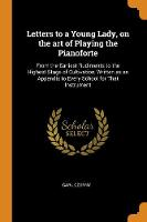 Letters to a Young Lady, on the Art of Playing the Pianoforte: From the Earliest Rudiments to the Highest Stage of Cultivation, Written as an Appendix to Every School for That Instrument (Paperback)