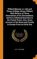 Willard Memoir; Or, Life and Times of Major Simon Willard; With Notices of Three Generations of His Descendants, and Two Collateral Branches in the United States; Also, Some Account of the Name and Family in Europe from an Early Day (Hardback)