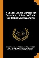 A Book of Offices; Services for Occasions Not Provided for in the Book of Common Prayer (Paperback)