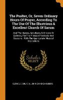 The Psalter, Or, Seven Ordinary Hours of Prayer, According to the Use of the Illustrious & Excellent Church of Sarum: And the Hymns, Antiphons, & Orisons or Collects, for the Principal Festivals and Seasons: With the Appropriate Musical Intonations (Hardback)