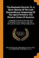 The Kentucky Revival, Or, a Short History of the Late Extraordinary Outpouring of the Spirit of God in the Western States of America: Agreeably to Scripture Promises and Prophecies Concerning the Latter Day: With a Brief Account of the Entrance and (Paperback)
