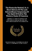 The Kentucky Revival, Or, a Short History of the Late Extraordinary Outpouring of the Spirit of God in the Western States of America: Agreeably to Scripture Promises and Prophecies Concerning the Latter Day: With a Brief Account of the Entrance and (Hardback)