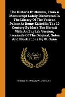 The Historia Brittonum, from a Manuscript Lately Discovered in the Library of the Vatican Palace at Rome Edited in the 10 Century by Mark the Hermit with an English Version, Facsimile of the Original, Notes and Illustrations by W. Gunn
