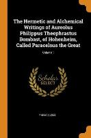 The Hermetic and Alchemical Writings of Aureolus Philippus Theophrastus Bombast, of Hohenheim, Called Paracelsus the Great; Volume 1 (Paperback)