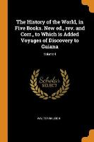 The History of the World, in Five Books. New Ed., Rev. and Corr., to Which Is Added Voyages of Discovery to Guiana; Volume 4 (Paperback)