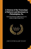 A History of the Townships of Byberry and Moreland, in Philadelphia, Pa.: From Their Earliest Settlements by the Whites to the Present Time (Hardback)