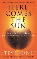 Here Comes the Sun: How it feeds us, kills us, heals us and makes us what we are (Paperback)