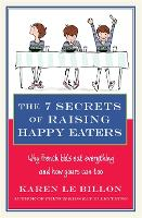 The 7 Secrets of Raising Happy Eaters: Why French kids eat everything and how yours can too! (Paperback)
