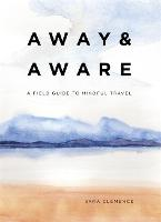 Away & Aware: A Field Guide to Mindful Travel (Hardback)
