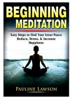 Beginning Meditation: Easy Steps to Find Your Inner Peace, Reduce Stress, & Increase Happiness (Paperback)