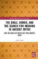 The Bible, Homer, and the Search for Meaning in Ancient Myths: Why We Would Be Better Off With Homer's Gods - Routledge Monographs in Classical Studies (Hardback)