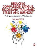 Reducing Compassion Fatigue, Secondary Traumatic Stress, and Burnout: A Trauma-Sensitive Workbook (Paperback)