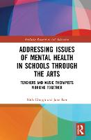 Addressing Issues of Mental Health in Schools through the Arts: Teachers and Music Therapists Working Together - Routledge Research in Arts Education (Hardback)