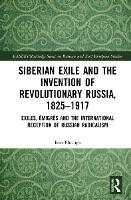 Siberian Exile and the Invention of Revolutionary Russia, 1825-1917: Exiles, Emigres and the International Reception of Russian Radicalism - BASEES/Routledge Series on Russian and East European Studies (Hardback)