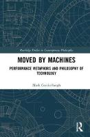 Moved by Machines: Performance Metaphors and Philosophy of Technology - Routledge Studies in Contemporary Philosophy (Hardback)