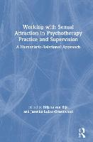 Working with Sexual Attraction in Psychotherapy Practice and Supervision: A Humanistic-Relational Approach (Hardback)