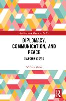 Diplomacy, Communication, and Peace: Selected Essays - Routledge New Diplomacy Studies (Hardback)