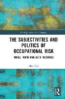 The Subjectivities and Politics of Occupational Risk: Mines, Farms and Auto Factories - Routledge Advances in Sociology (Hardback)