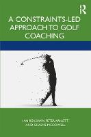 A Constraints-Led Approach to Golf Coaching - Routledge Studies in Constraints-Based Methodologies in Sport (Paperback)