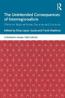 The Unintended Consequences of Interregionalism: Effects on Regional Actors, Societies and Structures - Globalisation, Europe, and Multilateralism (Paperback)